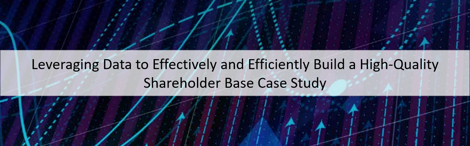 Leveraging Data to Effectively and Efficiently Build a High-Quality Shareholder Base Case Study